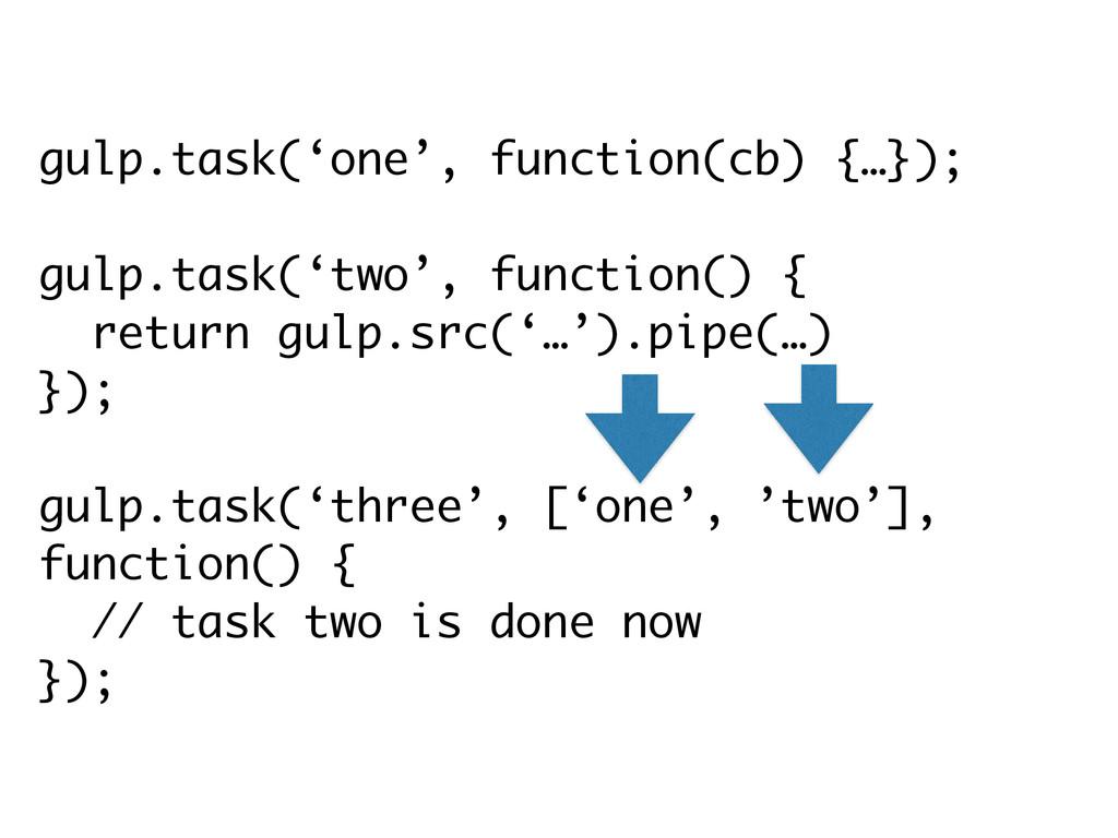 gulp.task('one', function(cb) {…}); ! gulp.task...