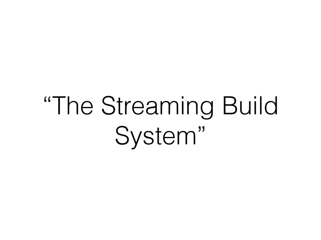 """""""The Streaming Build System"""""""