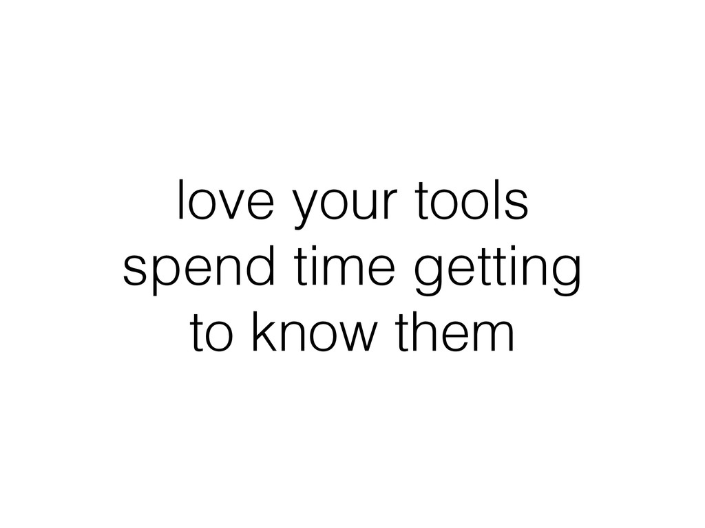 love your tools spend time getting to know them