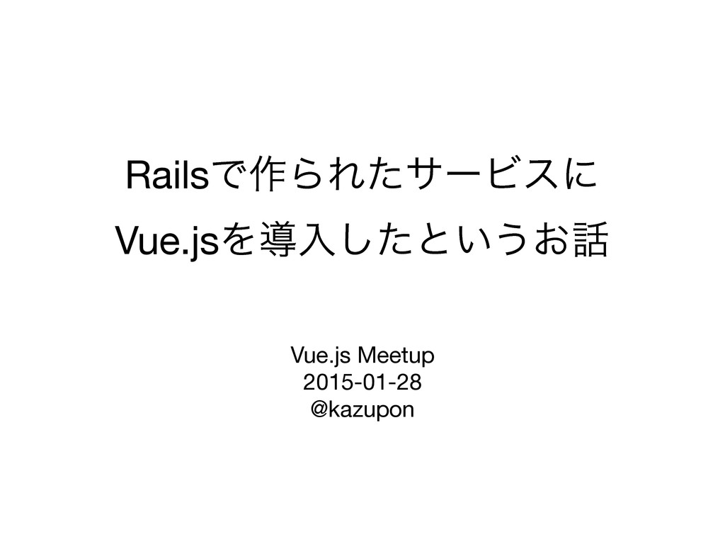 RailsͰ࡞ΒΕͨαʔϏεʹ Vue.jsΛಋೖͨ͠ͱ͍͏͓ Vue.js Meetup...