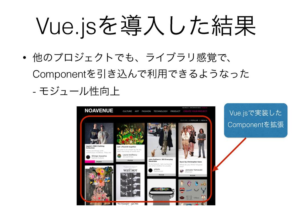 Vue.jsΛಋೖͨ݁͠Ռ • ଞͷϓϩδΣΫτͰɺϥΠϒϥϦײ֮Ͱɺ ComponentΛ...
