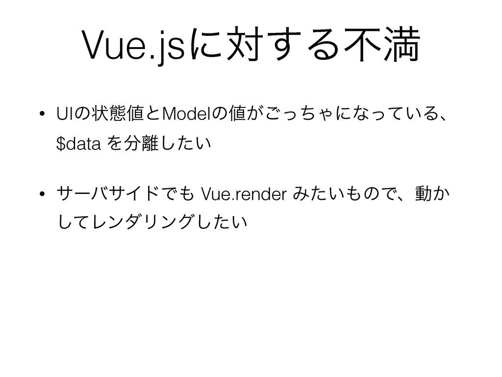 Vue.jsʹର͢Δෆຬ • UIͷঢ়ଶͱModelͷ͕ͬͪ͝Όʹͳ͍ͬͯΔɺ $data...