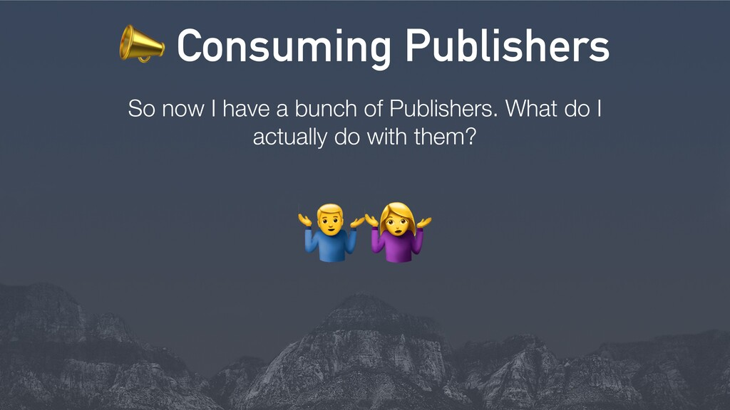 So now I have a bunch of Publishers. What do I ...