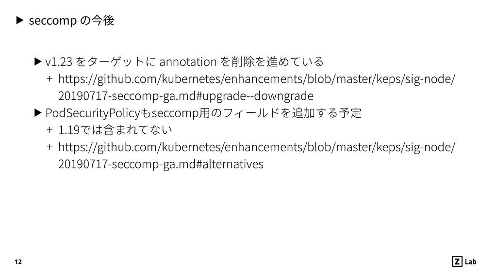 12 ▶ seccomp の今後 ▶ v1.23 をターゲットに annotation を削除...