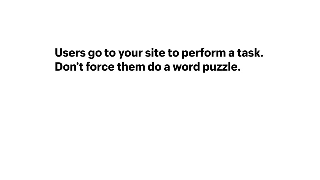 Users go to your site to perform a task. Don't ...