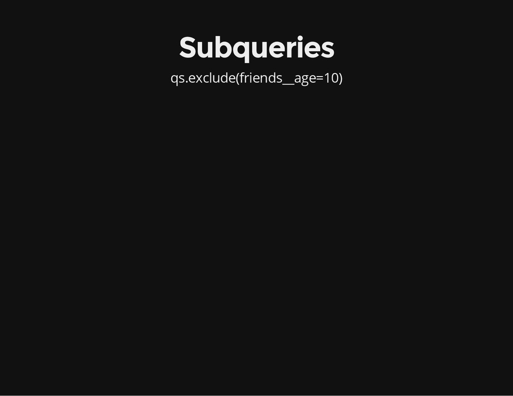 qs.exclude(friends__age=10) Subqueries