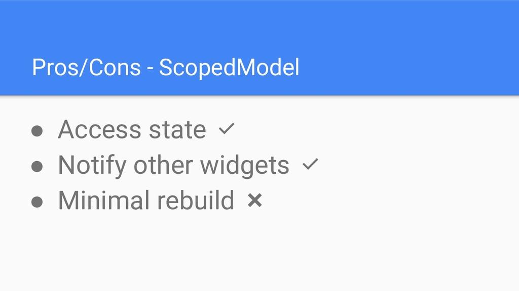Pros/Cons - ScopedModel ● Access state ✅ ● Noti...
