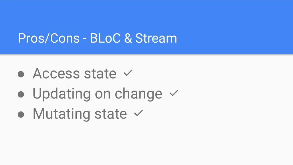 Pros/Cons - BLoC & Stream ● Access state ✅ ● Up...