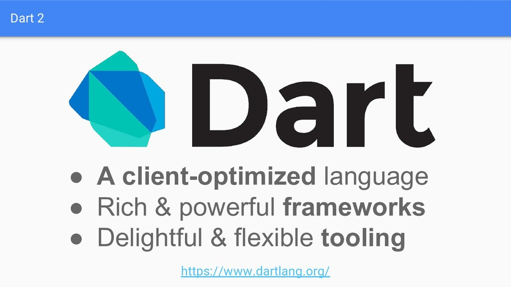 Dart 2 ● A client-optimized language ● Rich & p...