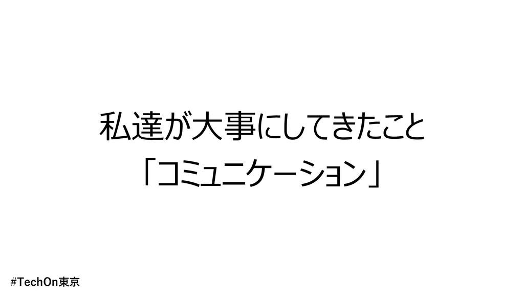 私達が⼤事にしてきたこと 「コミュニケーション」 #TechOn東京