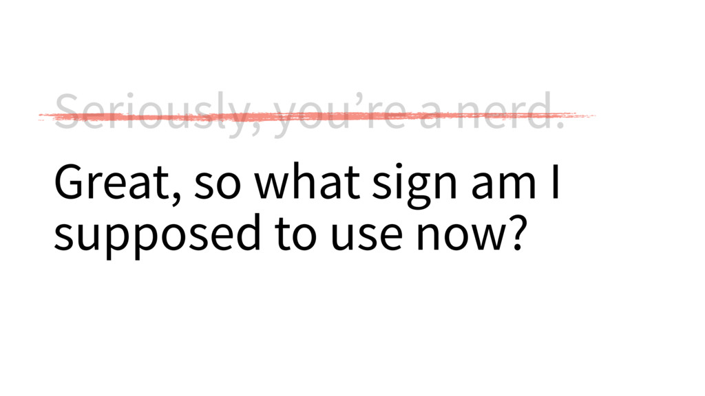 Seriously, you're a nerd. Great, so what sign a...