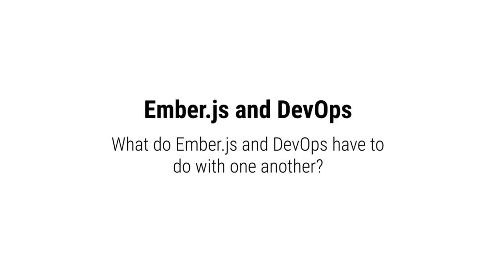 Ember.js and DevOps What do Ember.js and DevOps...