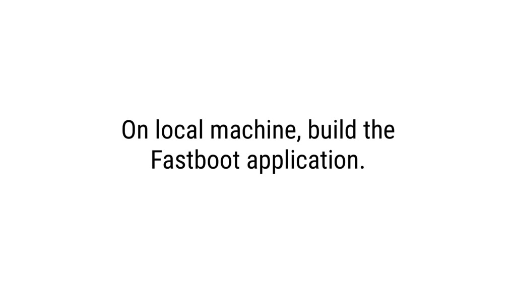 On local machine, build the Fastboot applicatio...
