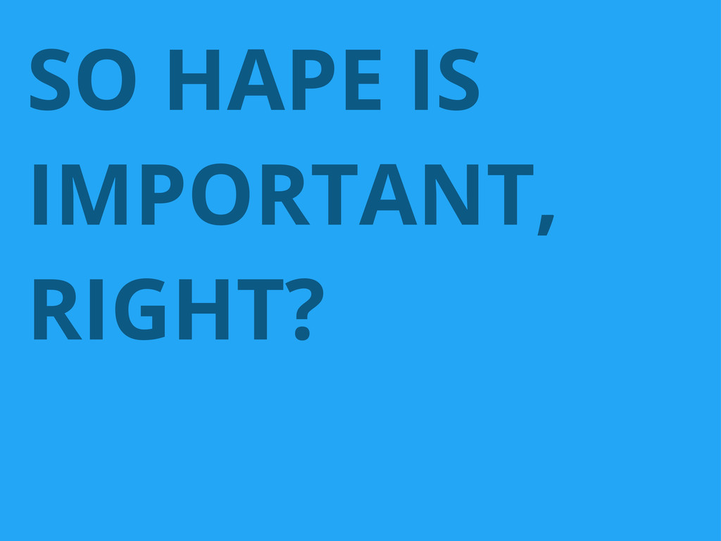 SO HAPE IS IMPORTANT, RIGHT?