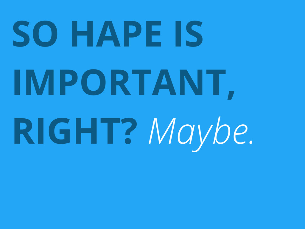 SO HAPE IS IMPORTANT, RIGHT? Maybe.
