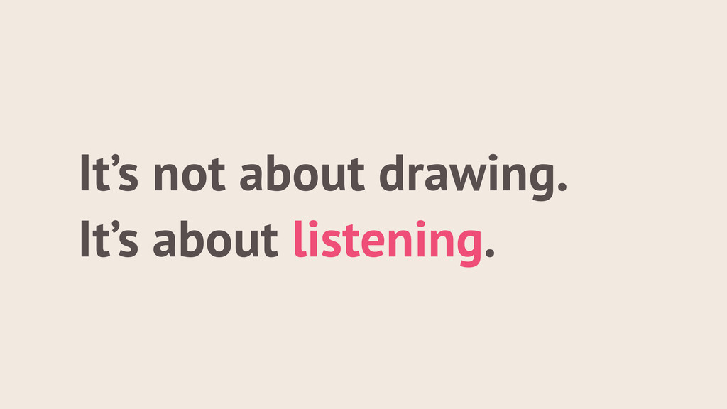 It's not about drawing. It's about listening.