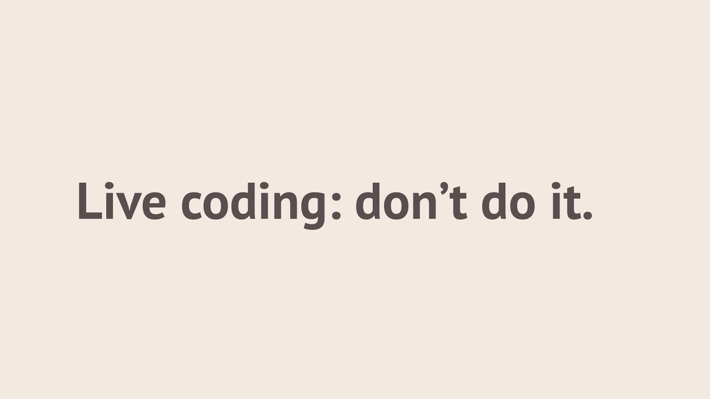 Live coding: don't do it.