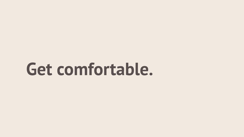 Get comfortable.
