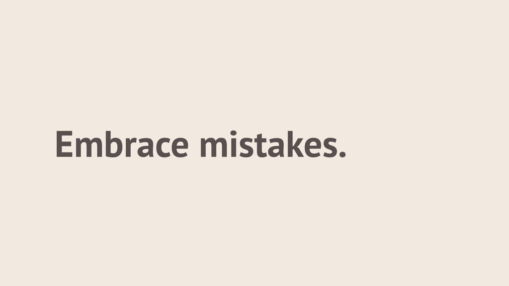 Embrace mistakes.