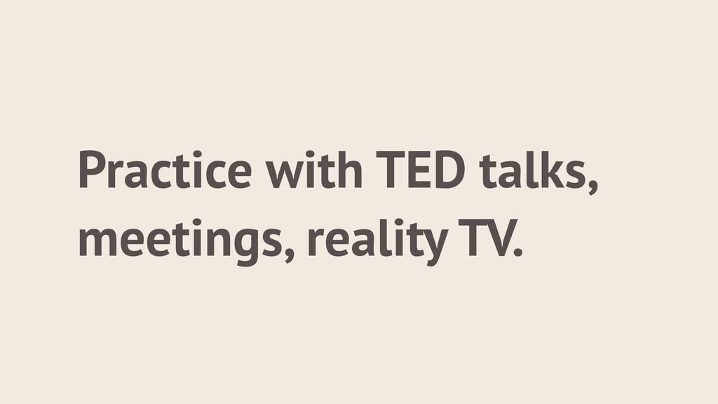 Practice with TED talks, meetings, reality TV.