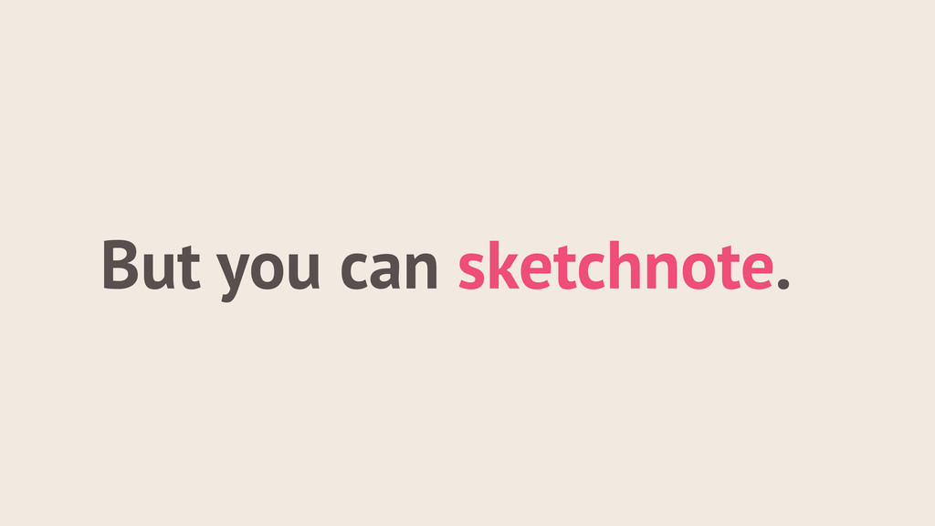 But you can sketchnote.