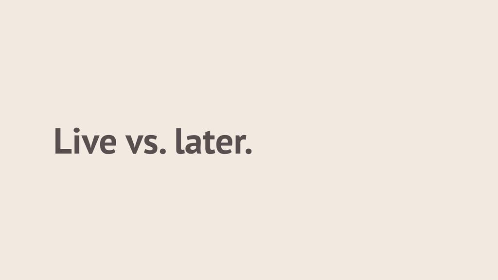 Live vs. later.