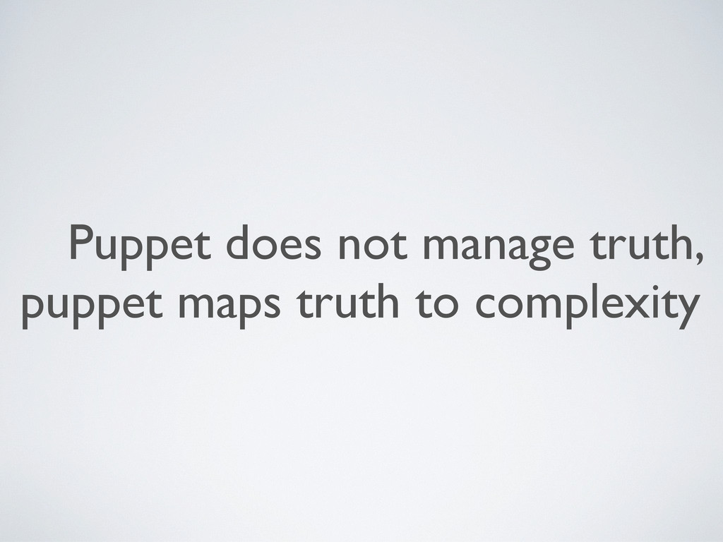 Puppet does not manage truth, puppet maps truth...