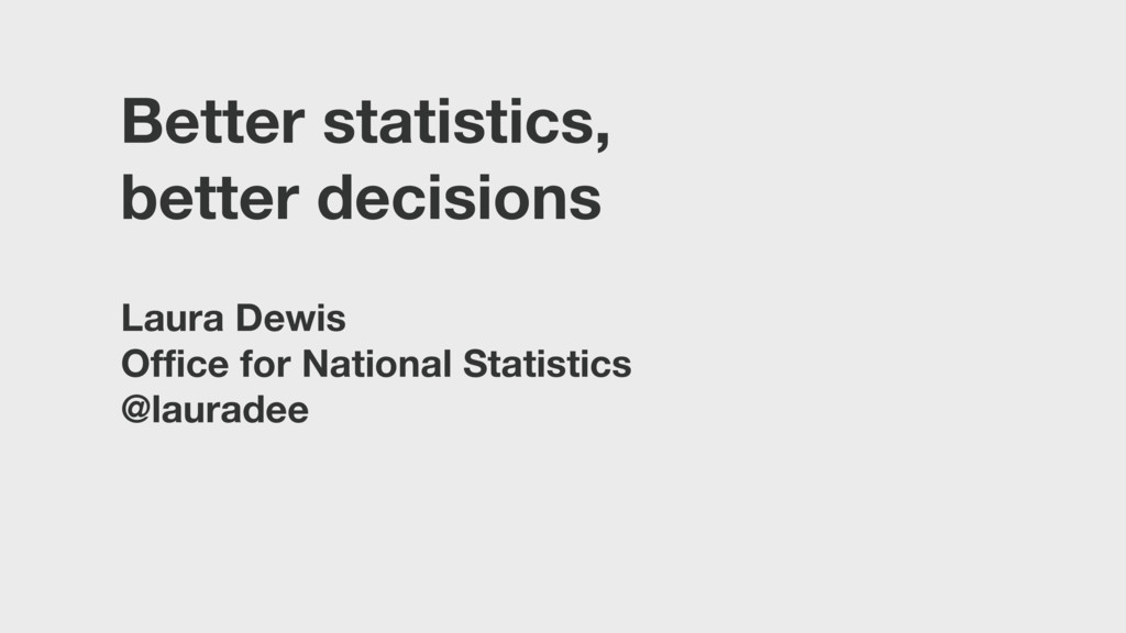 Better statistics, better decisions Laura Dewis...