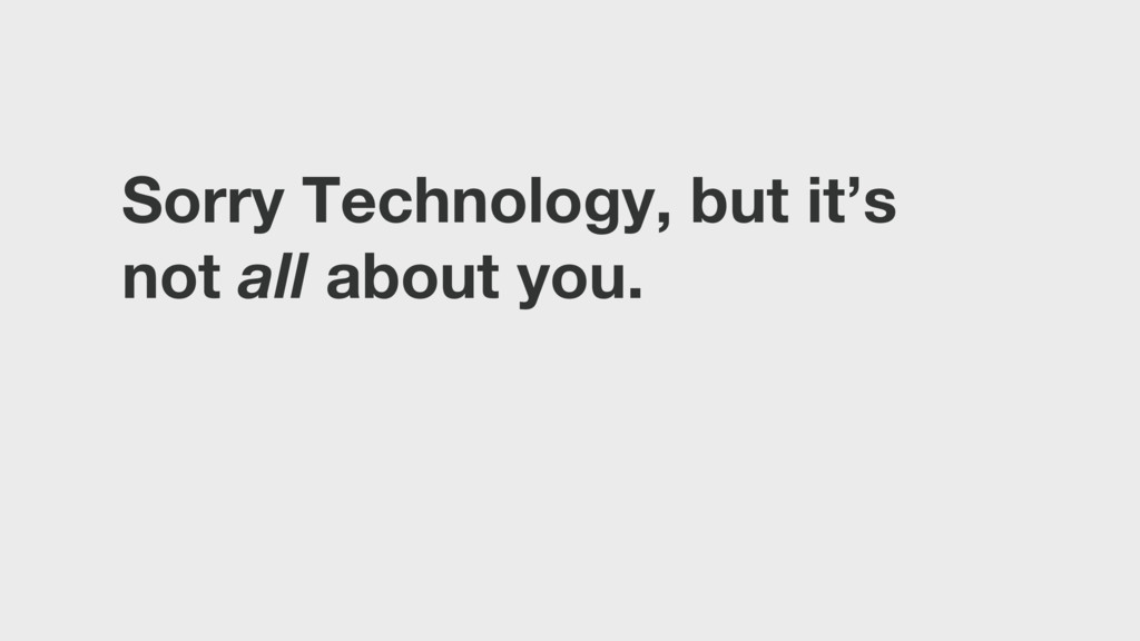 Sorry Technology, but it's not all about you.