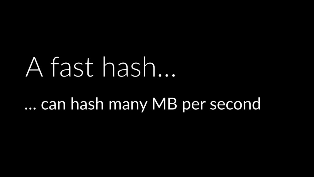 A fast hash… … can hash many MB per second