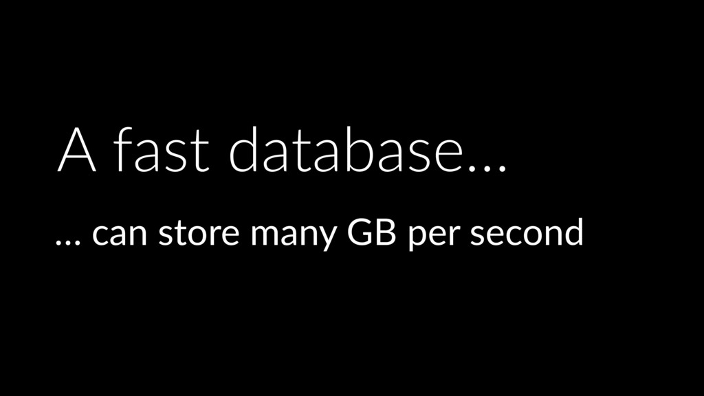 A fast database… … can store many GB per second