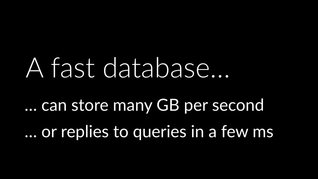 A fast database… … can store many GB per second...