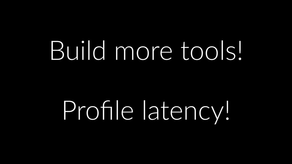 Build more tools! Profile latency!