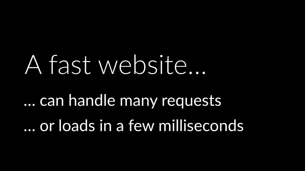 A fast website… … can handle many requests … or...