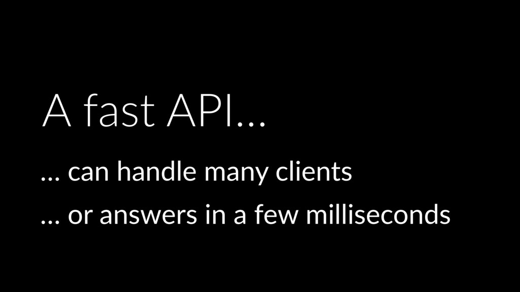 A fast API… … can handle many clients … or answ...