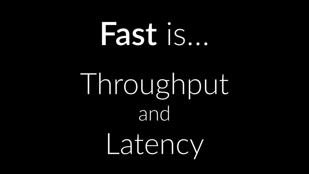 Fast is… Throughput and Latency