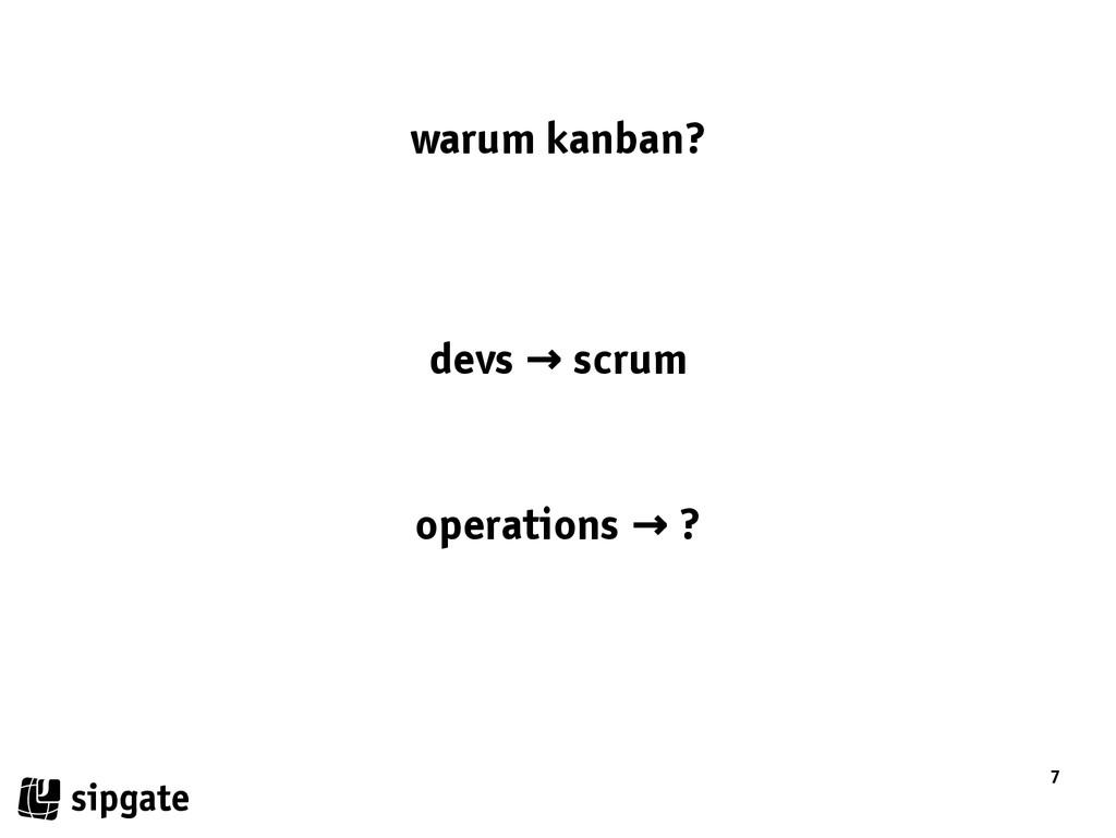 7 warum kanban? devs scrum → operations ? →