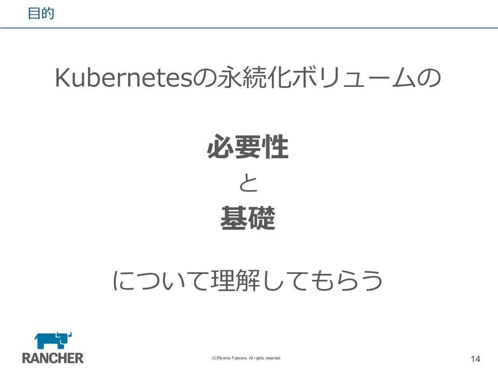 ⽬的 Kubernetesの永続化ボリュームの 必要性 と 基礎 について理解してもらう 14...