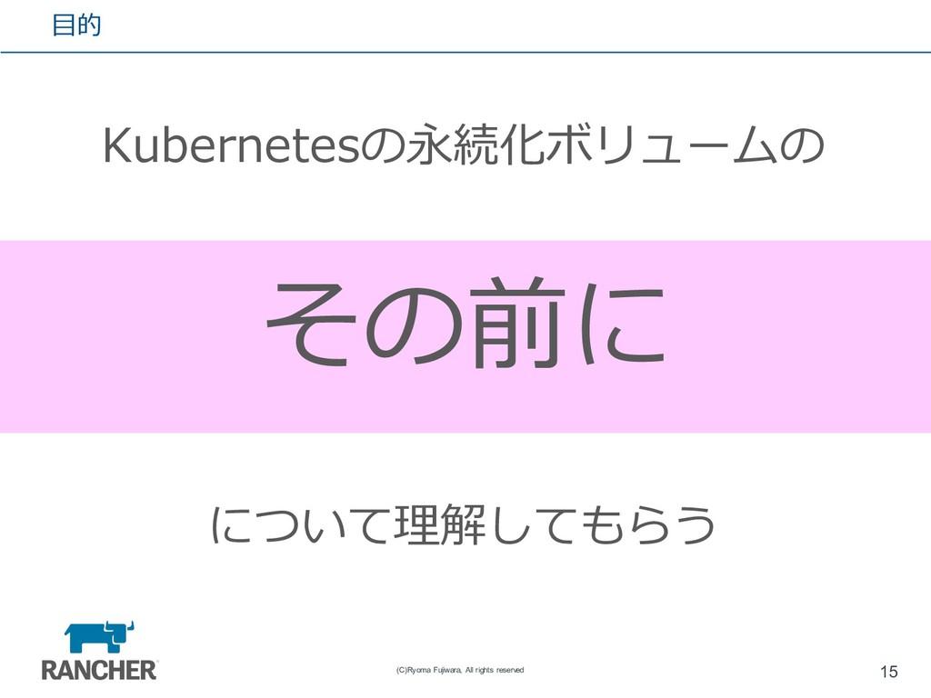 ⽬的 Kubernetesの永続化ボリュームの 必要性 と 基礎 について理解してもらう 15...