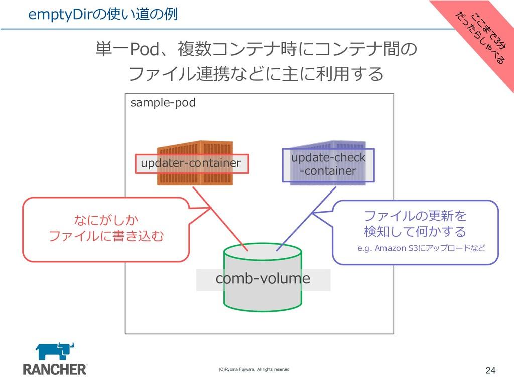 emptyDirの使い道の例 単⼀Pod、複数コンテナ時にコンテナ間の ファイル連携などに主に...