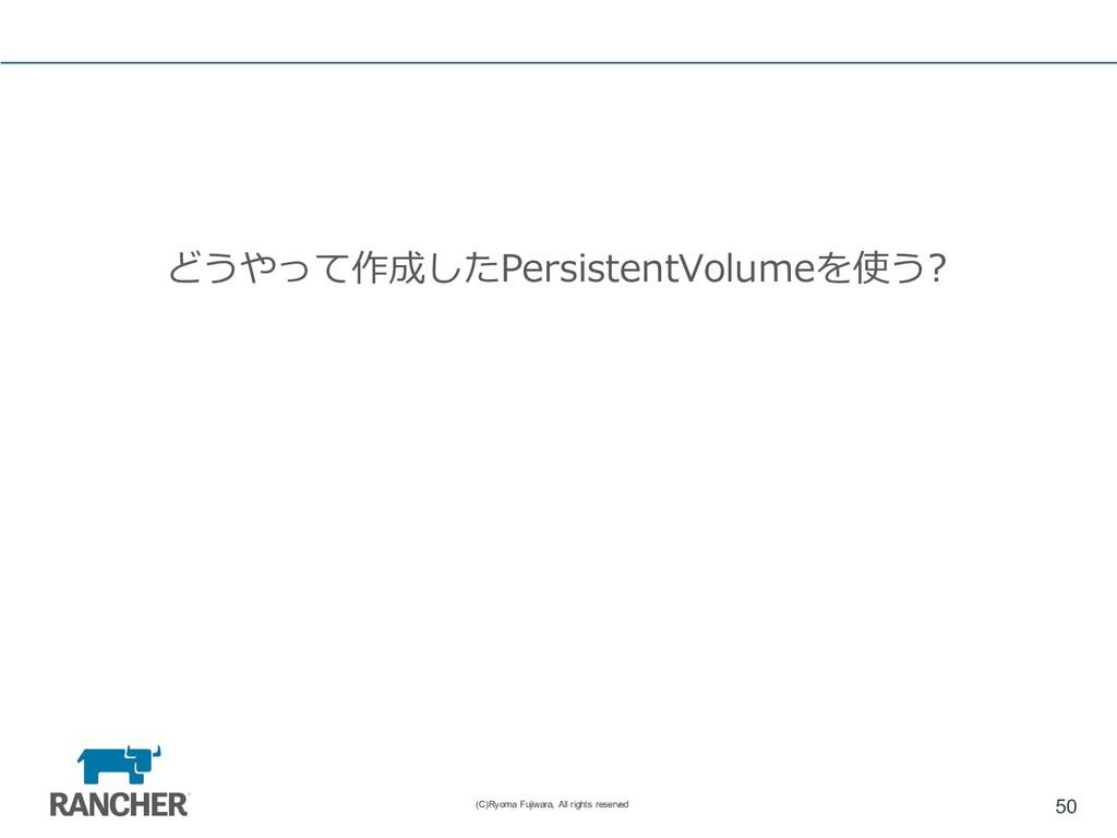 どうやって作成したPersistentVolumeを使う? 50 (C)Ryoma Fujiw...