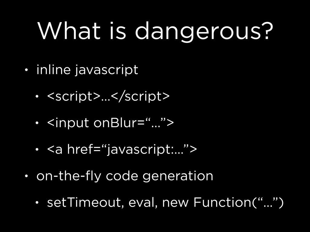 What is dangerous? • inline javascript • <scrip...