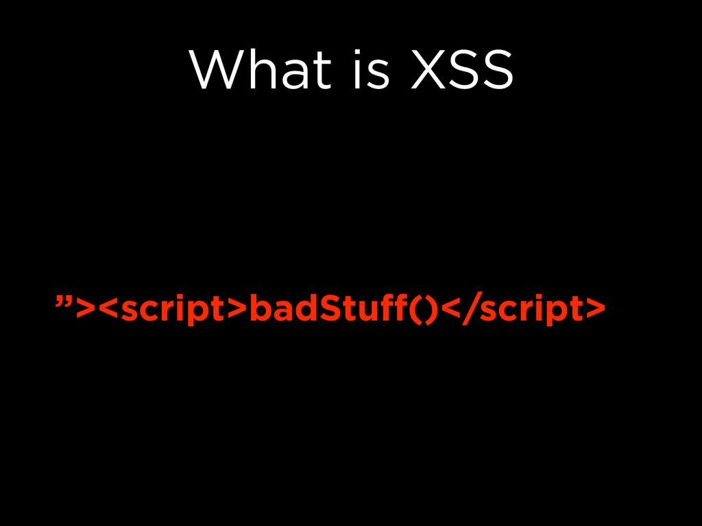 "What is XSS ""><script>badStuff()</script>"