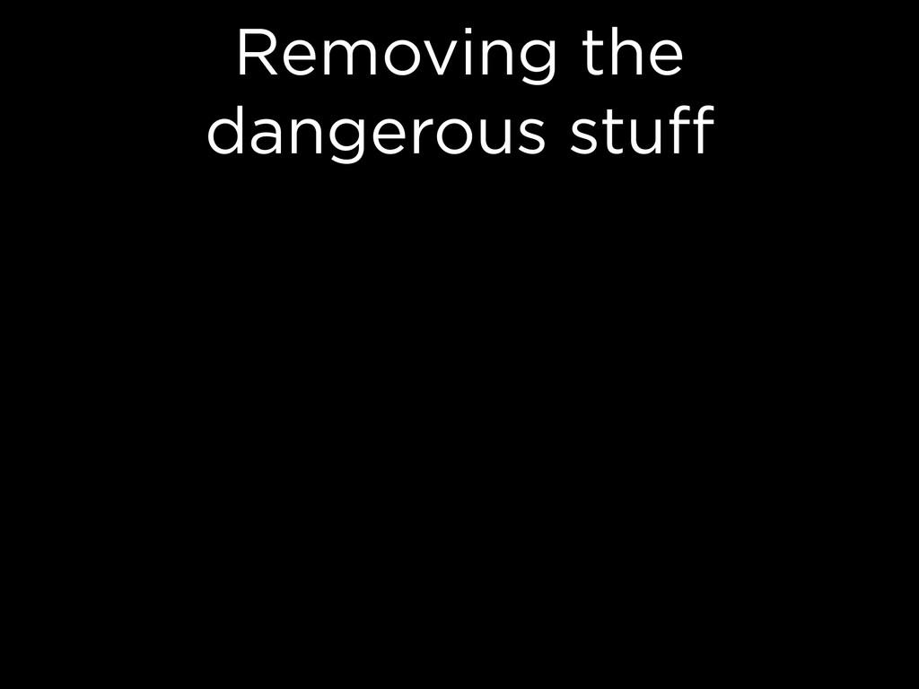 Removing the dangerous stuff