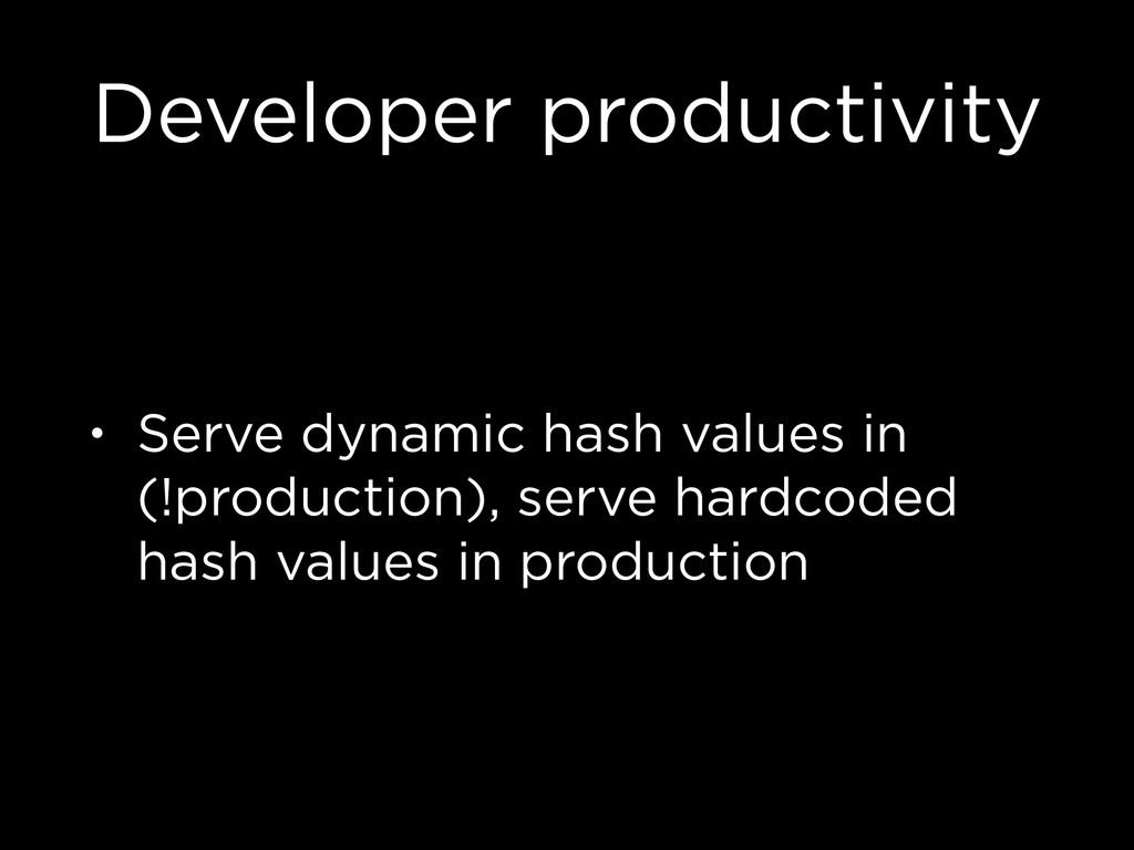 Developer productivity • Serve dynamic hash val...
