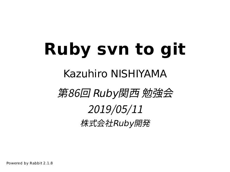 Ruby svn to git Kazuhiro NISHIYAMA 第86回 Ruby関⻄ ...