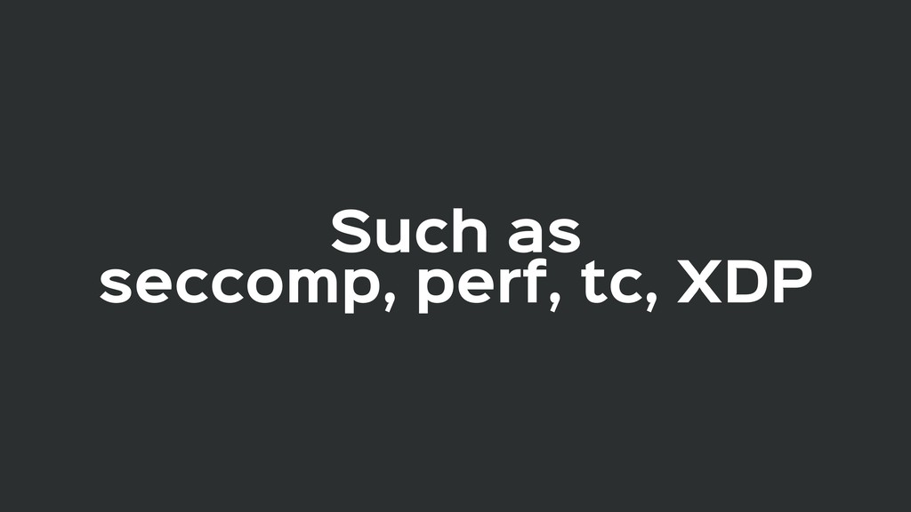 Such as  seccomp, perf, tc, XDP