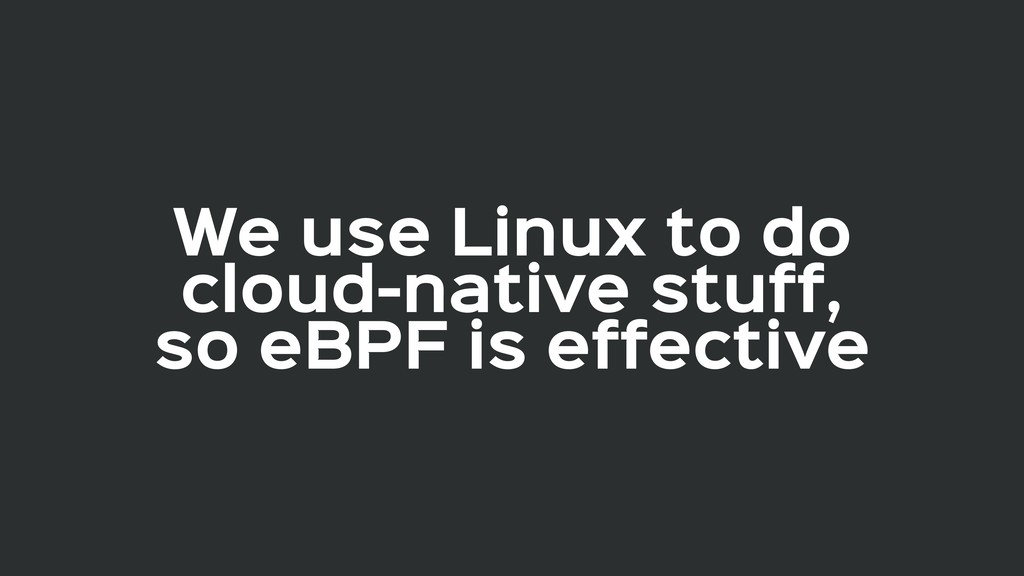We use Linux to do  cloud-native stuff,  so eBP...