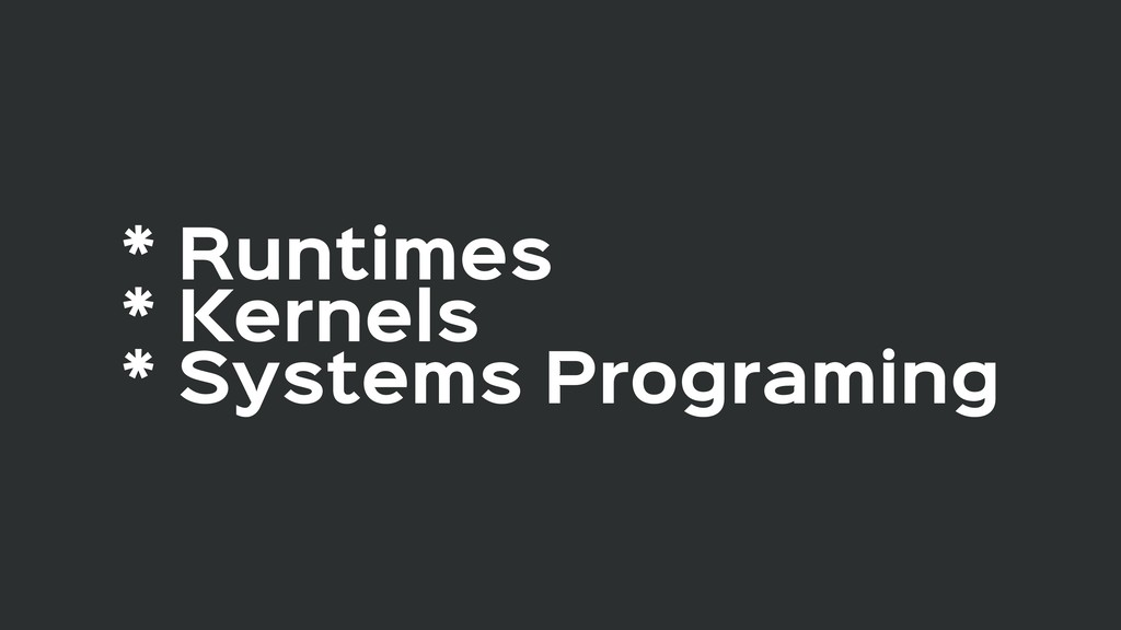 * Runtimes  * Kernels  * Systems Programing