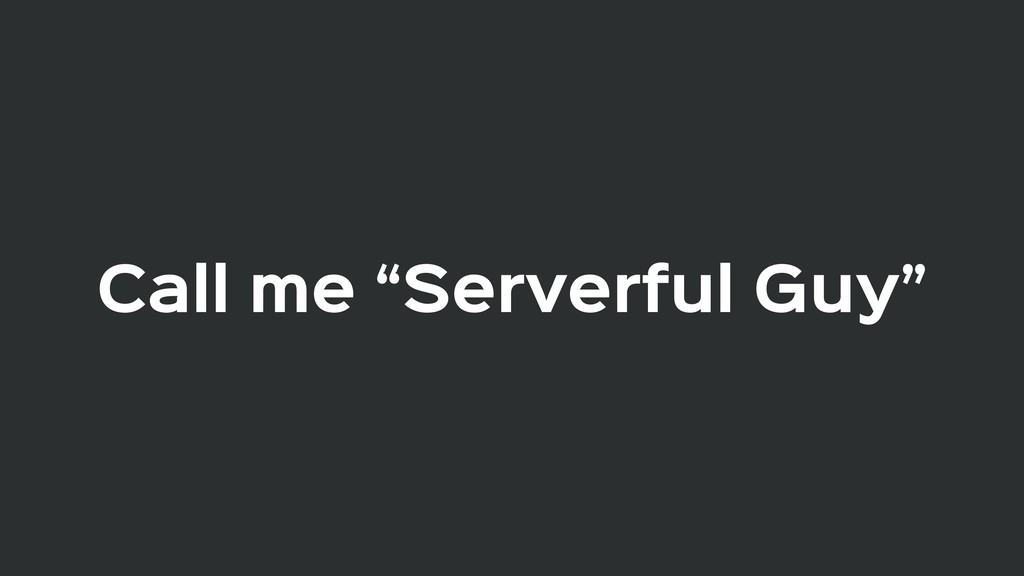 "Call me ""Serverful Guy"""